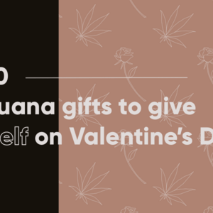 Top 10 Valentine's Marijuana Gifts to Give Yourself